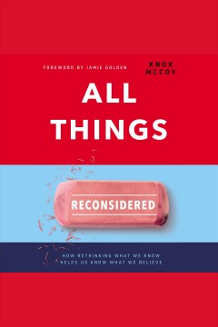 All things reconsidered : how rethinking what we know helps us know what we believe [electronic resource].