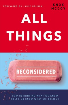 All things reconsidered : how rethinking what we know helps us know what we believer Knox McCoy.