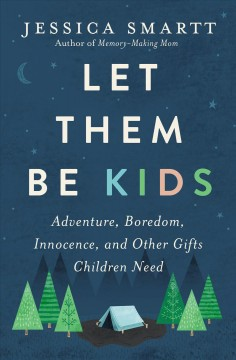 Let them be kids : adventure, boredom, innocence, and other gifts children need Jessica Smartt.