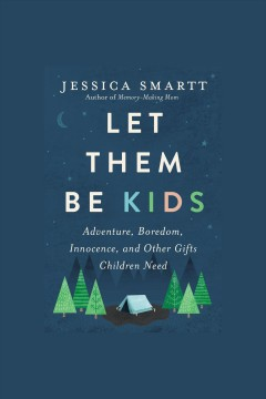 Let them be kids : adventure, boredom, innocence, and other gifts children need [electronic resource] / Jessica Smartt.