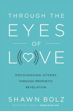 Through the eyes of love : encouraging others through prophetic revelation Shawn Bolz.