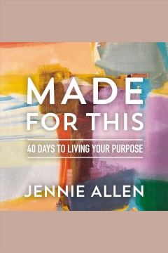 Made for this : 40 days to living your purpose [electronic resource] / Jennie Allen.