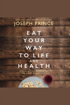 Eat your way to life and health : unlock the power of the holy communion [electronic resource] / Joseph Prince.