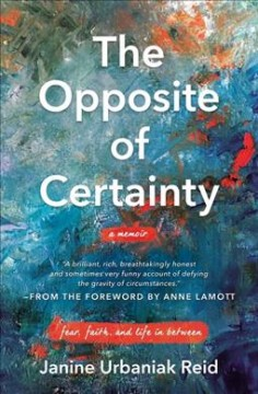 The opposite of certainty : fear, faith, and life in between
