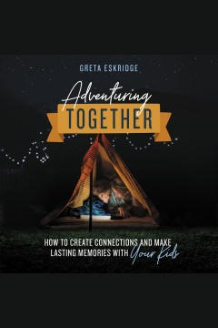 Adventuring together : how to create connections and make lasting memories with your kids [electronic resource] / Greta Eskridge.