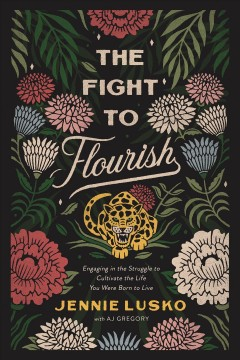 The fight to flourish : engaging in the struggle to cultivate the life you were born to live Jennie Lusko ; with A. J. Gregory.