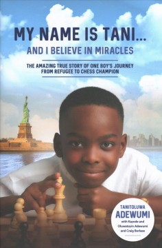 My name is Tani...and I believe in miracles : the amazing true story of one boy's journey from refugee to chess champion / Tani Adewumi with Kayode and Oluwatoyin Adewumi and Craig Borlase.