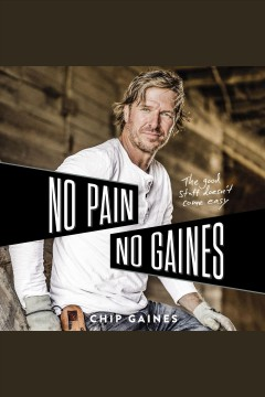 No pain, no gaines [electronic resource] : The Good Stuff Doesn't Come Easy / Chip Gaines
