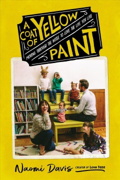 A coat of yellow paint : moving through the noise to love the life you live / Naomi Davis.