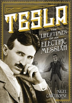 Tesla : the life and times of an electric messiah / Nigel Cawthorne.