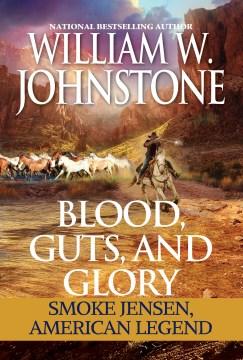 Blood, Guts, and Glory : Smoke Jensen: American Legend