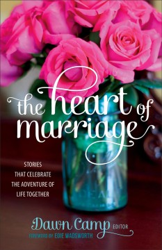 The heart of marriage : stories that celebrate the adventure of life together / Dawn Camp, editor and photographer.