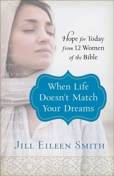 When life doesn't match your dreams : hope for today from 12 women of the Bible / Jill Eileen Smith.