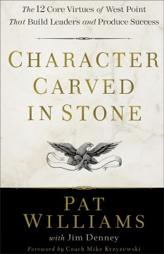 Character carved in stone : the 12 core virtues of West Point that build leaders and produce success / Pat Williams with Jim Denney.