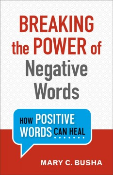 Breaking the power of negative words : how positive words can heal / Mary C. Busha.
