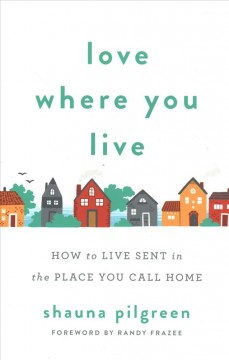 Love where you live : how to live sent in the place you call home
