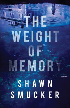 The weight of memory / Shawn Smucker.