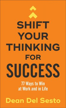 Shift Your Thinking for Success : 77 Ways to Win at Work and in Life