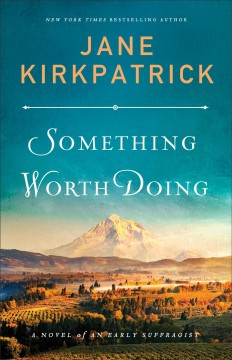 Something worth doing : a novel of an early suffragist / Jane Kirkpatrick.