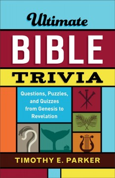 Ultimate Bible Trivia : Questions, Puzzles, and Quizzes from Genesis to Revelation