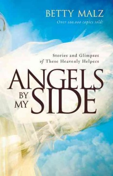 Angels by my side : stories and glimpses of these heavenly helpers / Betty Malz.