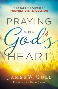 Praying with God's heart : the power and purpose of prophetic intercession / James W. Goll.