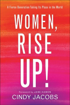 Women, rise up! : a fierce generation taking its place in the world / Cindy Jacobs.