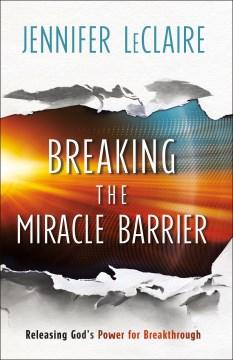 Breaking the Miracle Barrier : Releasing God's Power for Breakthrough