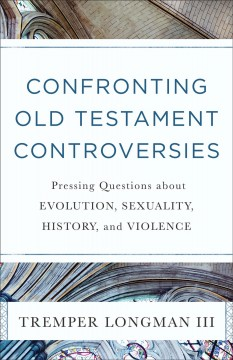 Confronting Old Testament controversies : pressing questions about evolution, sexuality, history, and violence