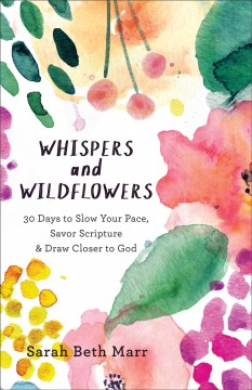 Whispers and wildflowers : 30 days to slow your pace, savor scripture, & draw closer to God / Sarah Beth Marr.