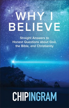 Why I Believe : Straight Answers to Honest Questions about God, the Bible, and Christianity