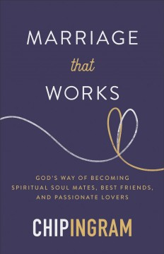 Marriage that works : God's way of becoming spiritual soul mates, best friends, and passionate lovers