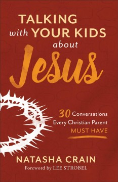 Talking with your kids about Jesus : 30 conversations every Christian parent must have