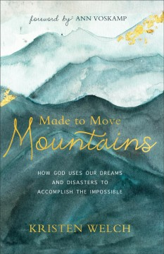 Made to move mountains : how God uses our dreams and disasters to accomplish the impossible