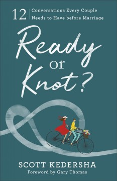 Ready or knot? : 12 conversations every couple needs to have before marriage / Scott Kedersha.