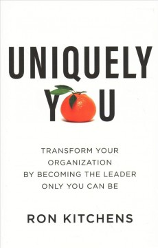 Uniquely you : transform your organization by becoming the leader only you can be