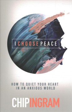 I choose peace : how to quiet your heart in an anxious world