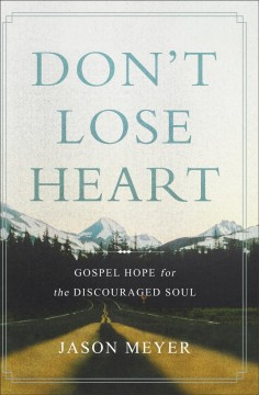 Don't lose heart : Gospel hope for the discouraged soul