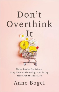 Don't overthink it : make easier decisions, stop second-guessing, and bring more joy to your life / Anne Bogel.