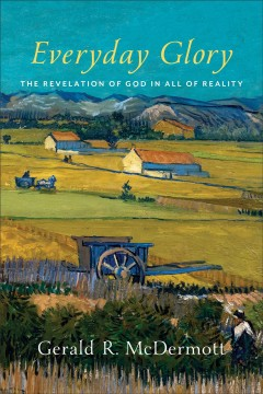 Everyday glory : the revelation of God in all of reality / Gerald R. McDermott.