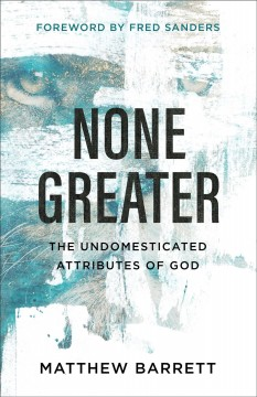 None Greater : The Undomesticated Attributes of God