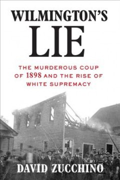 Wilmington's lie : the murderous coup of 1898 and the rise of white supremacy / David Zucchino.