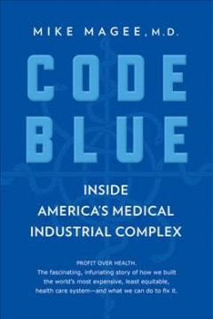 Code blue : how the medical industrial complex is ruining America's health