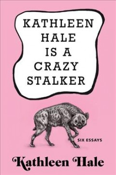 Kathleen Hale is a crazy stalker : six essays