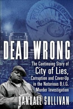 Dead Wrong : The Continuing Story of City of Lies, Corruption and Cover-up in the Notorious Big Murder Investigation