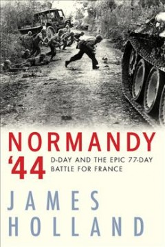 Normandy '44 : D-day and the Epic 77-day Battle for France