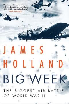 Big Week : The Biggest Air Battle of World War II James Holland.