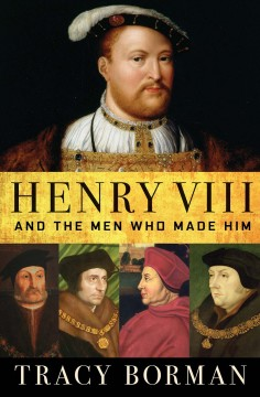 Henry VIII and the men who made him Tracy Borman.