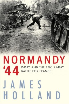 Normandy '44 : D-Day and the epic 77-day battle for France, a new history James Holland.