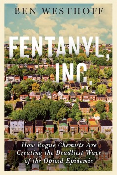 Fentanyl, Inc. : how rogue chemists are creating the deadliest wave of the opioid epidemic Ben Westhoff.